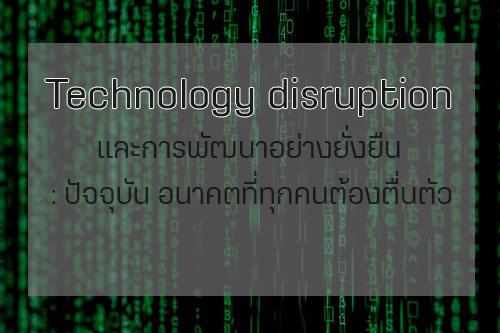 Technology Disruption และการพัฒนาอย่างยั่งยืน: ปัจจุบัน อนาคต ที่ทุกคนต้องตื่นตัว !